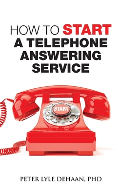 How to Start a Telephone Answering Service - DeHaan, Peter Lyle