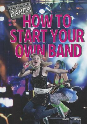 How to Start Your Own Band - Harmon, Daniel E
