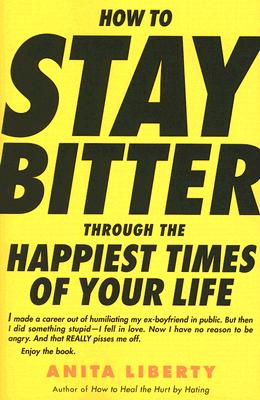 How to Stay Bitter Through the Happiest Times of Your Life - Liberty, Anita