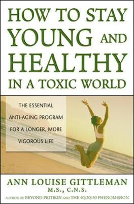 How to Stay Young and Healthy in a Toxic World - Gittleman, Ann Louise, PH.D., CNS