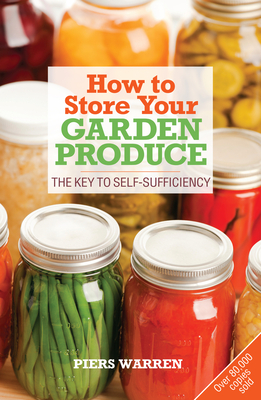 How to Store Your Garden Produce: The Key to Self-Sufficiency - Warren, Piers
