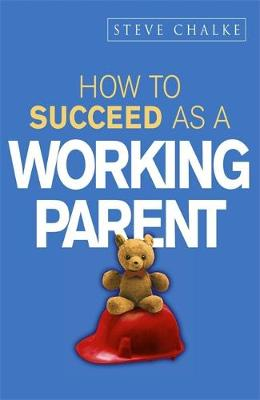 How to Succeed as a Working Parent - Chalke, Steve