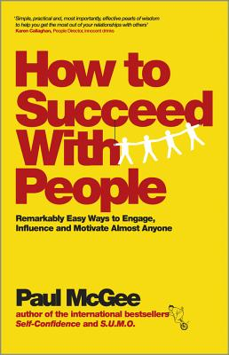 How to Succeed with People - Remarkably Easy Ways to Engage, Influence and Motivate Almost Anyone - McGee, Paul