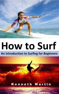How to Surf: An Introduction to Surfing for Beginners - Martin, Kenneth