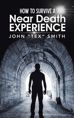 How to Survive a Near Death Experience - Smith, John Tex