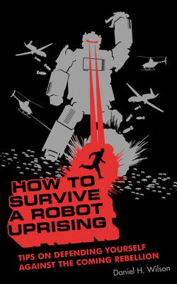 How to Survive a Robot Uprising: Tips on Defending Yourself Against the Coming Rebellion - Wilson, Daniel H