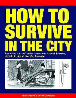 How to Survive in the City: Protecting yourself against terrorism, natural disasters, assault, fires, and everyday hazards - McNab, Chris, and Rabiger, Joanna