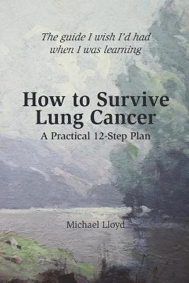 How to Survive Lung Cancer - A Practical 12-Step Plan - Lloyd, Michael, Cap.