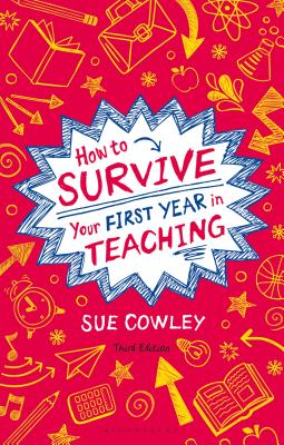 How to Survive Your First Year in Teaching - Cowley, Sue