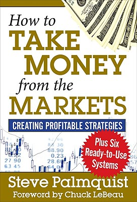 How to Take Money from the Markets: Creating Profitable Strategies Plus Six Ready-To-Use Systems - Palmquist, Steve, and LeBeau, Chuck (Foreword by)