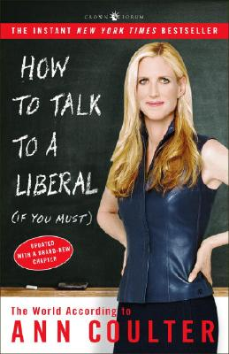 How to Talk to a Liberal (If You Must): The World According to Ann Coulter - Coulter, Ann