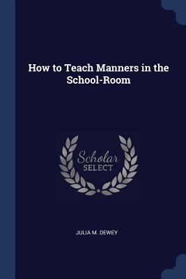 How to Teach Manners in the School-Room - Dewey, Julia M