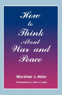 How to Think about War and Peace - Adler, Mortimer J