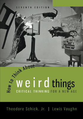 How to Think about Weird Things: Critical Thinking for a New Age - Schick, Theodore, and Vaughn, Lewis, Mr.