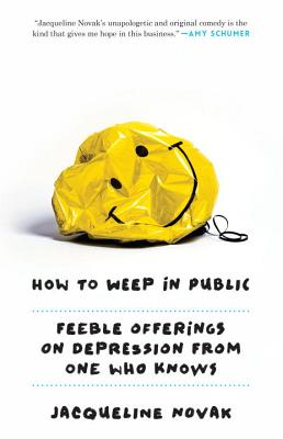 How to Weep in Public: Feeble Offerings on Depression from One Who Knows - Novak, Jacqueline