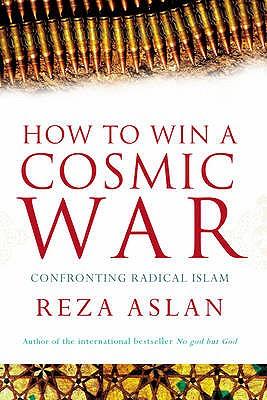 How to Win a Cosmic War: Confronting Radical Islam - Aslan, Reza
