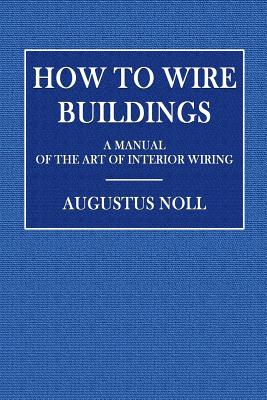 How to Wire Buildings: A Manual of the Art of Interior Wiring - Noll, Augustus