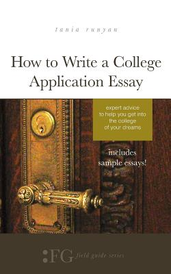 How to Write a College Application Essay: Expert Advice to Help You Get Into the College of Your Dreams - Runyan, Tania