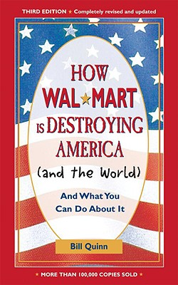 How Walmart Is Destroying America (and the World): And What You Can Do about It - Quinn, Bill