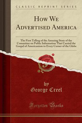 How We Advertised America: The First Telling of the Amazing Story of the Committee on Public Information That Carried the Gospel of Americanism to Every Corner of the Globe (Classic Reprint) - Creel, George