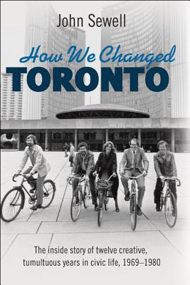 How We Changed Toronto: The Inside Story of Twelve Creative, Tumultuous Years in Civic Life, 1969-1980 - Sewell, John