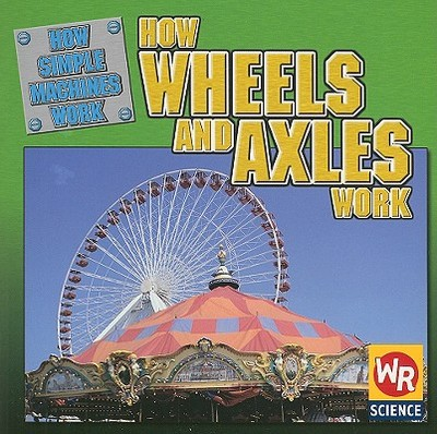 How Wheels and Axles Work - Mezzanotte, Jim, and Nations, Susan (Consultant editor), and Voege, Debra (Consultant editor)