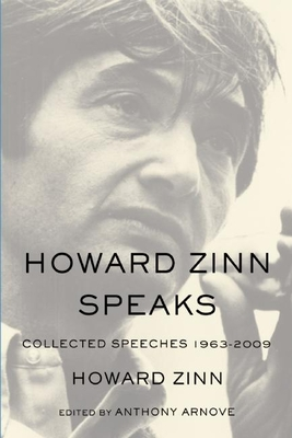 Howard Zinn Speaks: Collected Speeches 1963-2009 - Zinn, Howard, Ph.D., and Arnove, Anthony (Editor)