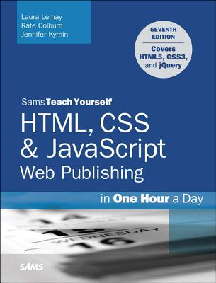 Html, CSS & JavaScript Web Publishing in One Hour a Day, Sams Teach Yourself: Covering Html5, Css3, and Jquery - Lemay, Laura, and Colburn, Rafe, and Kyrnin, Jennifer