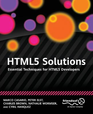 Html5 Solutions: Essential Techniques for Html5 Developers - Casario, Marco, Mr., and Elst, Peter, and Brown, Charles, Sir