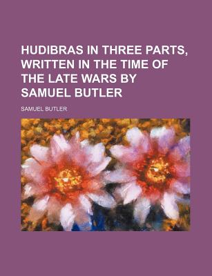 Hudibras in Three Parts, Written in the Time of the Late Wars by Samuel Butler - Butler, Samuel