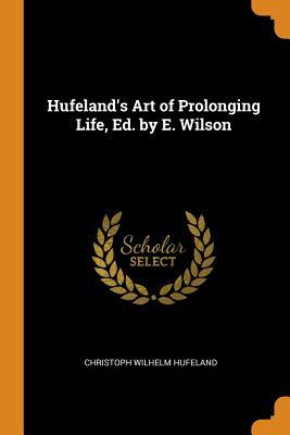 Hufeland's Art of Prolonging Life, Ed. by E. Wilson - Hufeland, Christoph Wilhelm