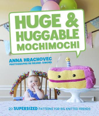 Huge & Huggable Mochimochi: 20 Supersized Patterns for Big Knitted Friends - Hrachovec, Anna