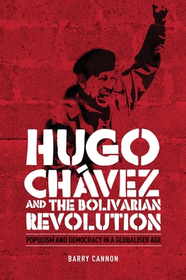 Hugo Chavez and the Bolivarian Revolution: Populism and Democracy in a Globalised Age - Cannon, Barry