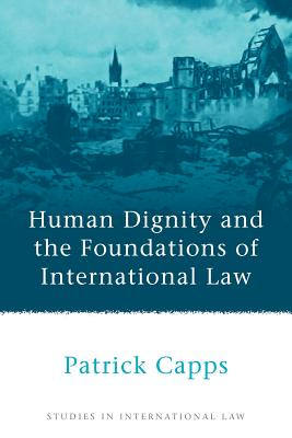 Human Dignity and the Foundations of International Law - Capps, Patrick