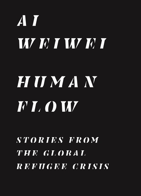 Human Flow: Stories from the Global Refugee Crisis - Ai, Weiwei, and Cheshirkov, Boris (Editor), and Heath, Ryan (Editor)