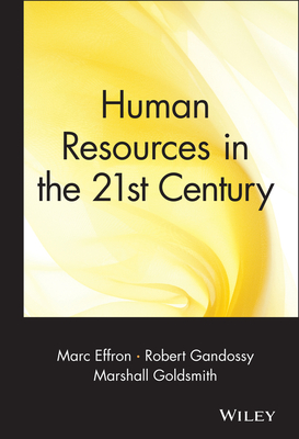 Human Resources in the 21st Century - Effron, Marc (Editor), and Gandossy, Robert, PH.D. (Editor), and Goldsmith, Marshall, Dr. (Editor)