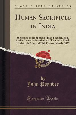 Human Sacrifices in India: Substance of the Speech of John Poynder, Esq., at the Courts of Proprietors of East India Stock, Held on the 21st and 28th Days of March, 1827 (Classic Reprint) - Poynder, John