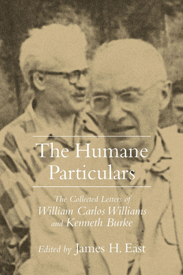 Humane Particulars: The Collected Letters of Williams Carlos Williams and Kenneth Burke - East, James H (Editor)