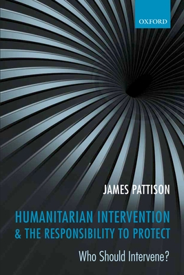 Humanitarian Intervention and the Responsibility To Protect: Who Should Intervene? - Pattison, James