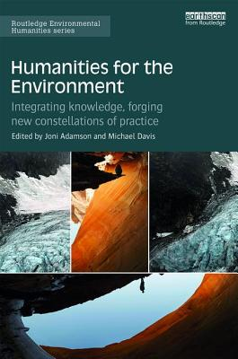 Humanities for the Environment: Integrating Knowledge, Forging New Constellations of Practice - Adamson, Joni (Editor), and Davis, Michael (Editor), and Huang, Hsinya (Editor)