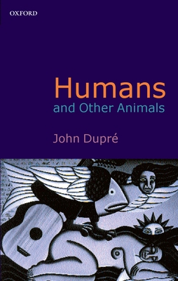 Humans and Other Animals - Dupre, John A