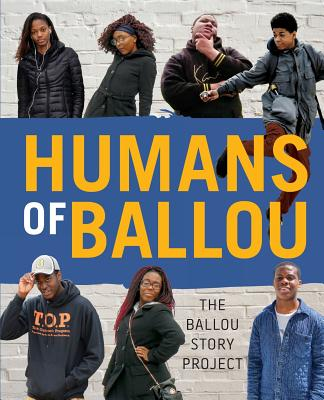 Humans of Ballou: The Ballou Story Project - Writers, Ballou High School, and Colleran, Amber (Designer)