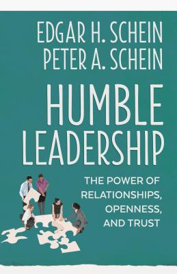Humble Leadership: The Power of Relationships, Openness, and Trust - Schein, Edgar H, and Schein, Peter A