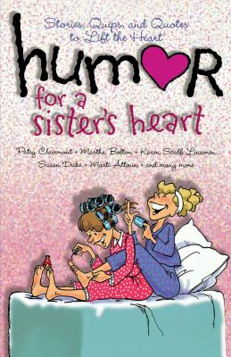 Humor for a Sister's Heart: Stories, Quips, and Quotes to Lift the Heart - Clairmont, Patsy, and Bolton, Martha, and Linamen, Karen Scalf
