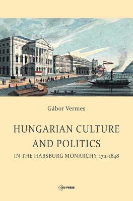 Hungarian Culture and Politics in the Habsburg Monarchy, 1711 - 1848 - Vermes, Gabor
