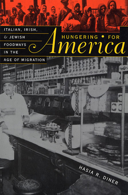 Hungering for America: Italian, Irish, and Jewish Foodways in the Age of Migration - Diner, Hasia R