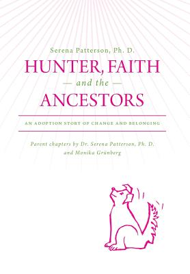 Hunter, Faith and the Ancestors: An Adoption Story of Change and Belonging - Patterson, Ph D Serena, and Grunberg, Monika, and Serena Patterson Ph D
