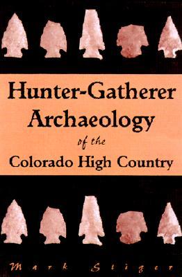 Hunter-Gatherer: Archeology of the Colorado High Country - Stiger, Mark