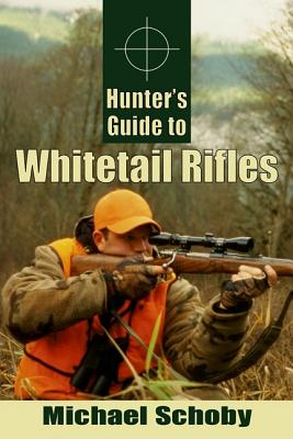 Hunter's Guide to Whitetail Rifles - Schoby, Michael