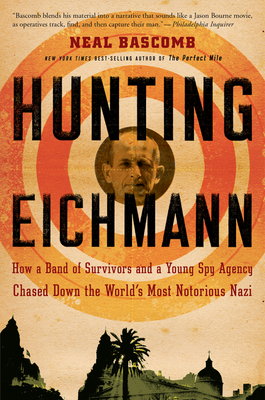 Hunting Eichmann: How a Band of Survivors and a Young Spy Agency Chased Down the World's Most Notorious Nazi - Bascomb, Neal